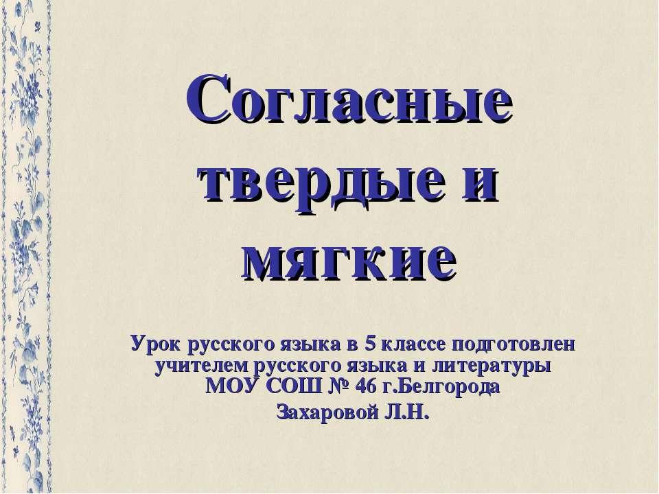 Согласные твердые и мягкие Урок русского языка в 5 классе подготовлен учителе...