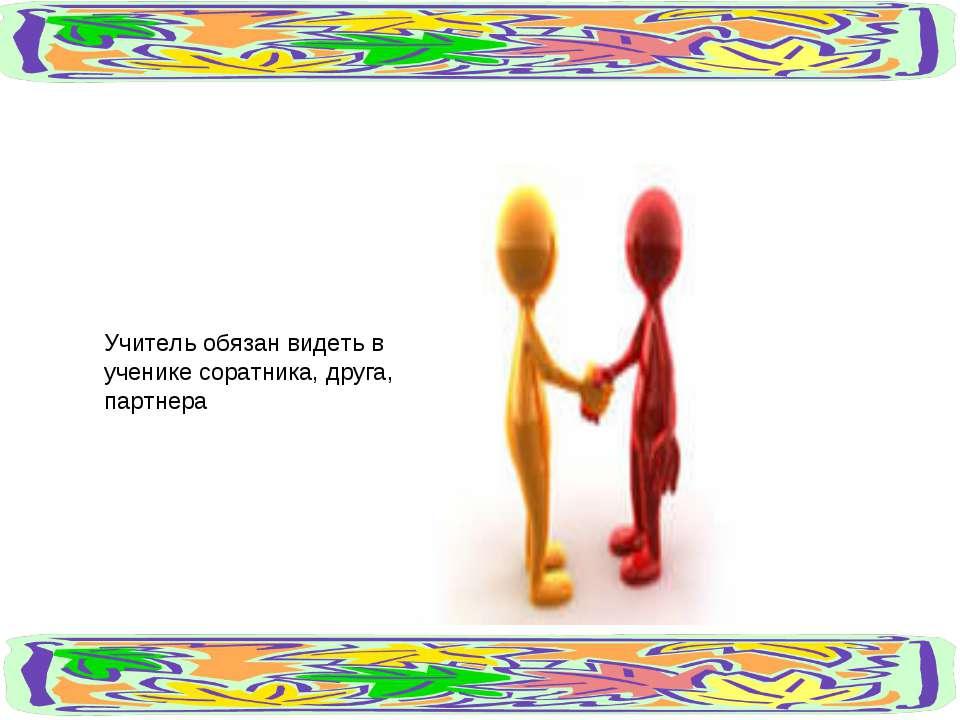Учитель обязан видеть в ученике соратника, друга, партнера