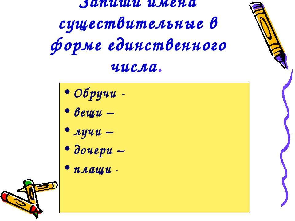 Запиши имена существительные в форме единственного числа. Обручи - вещи – луч...