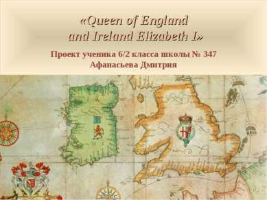 «Queen of England and Ireland Elizabeth I» Проект ученика 6/2 класса школы № ...