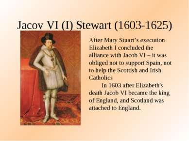 Jacov VI (I) Stewart (1603-1625) After Mary Stuart's execution Elizabeth I co...