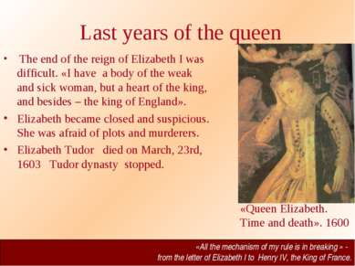 Last years of the queen The end of the reign of Elizabeth I was difficult. «I...