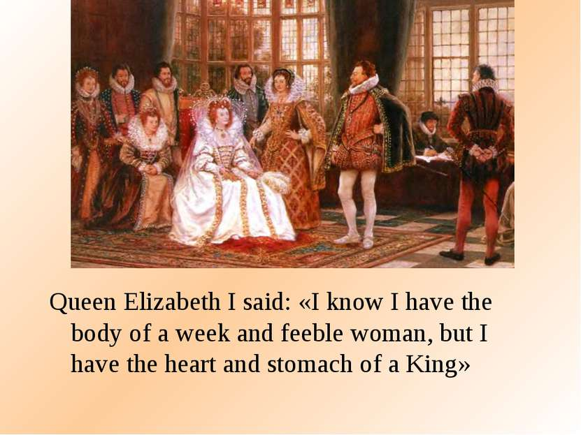 Queen Elizabeth I said: «I know I have the body of a week and feeble woman, b...
