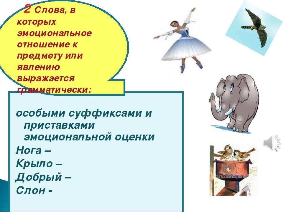 особыми суффиксами и приставками эмоциональной оценки Нога – Крыло – Добрый –...