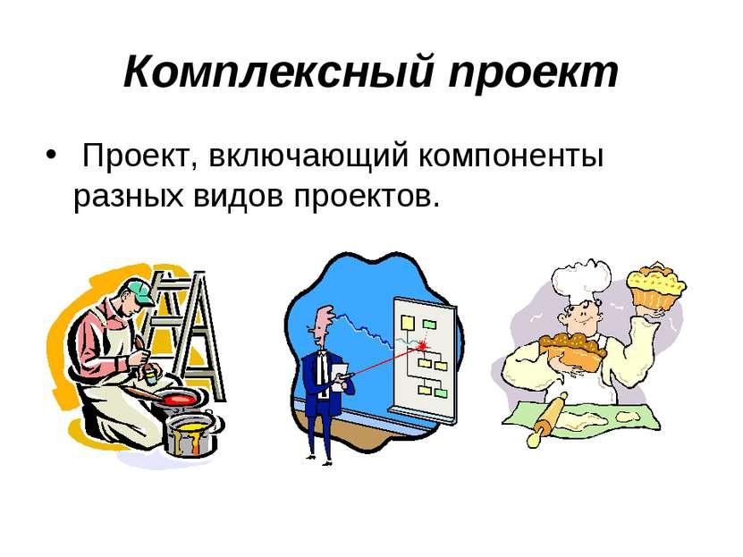 Комплексный проект Проект, включающий компоненты разных видов проектов.