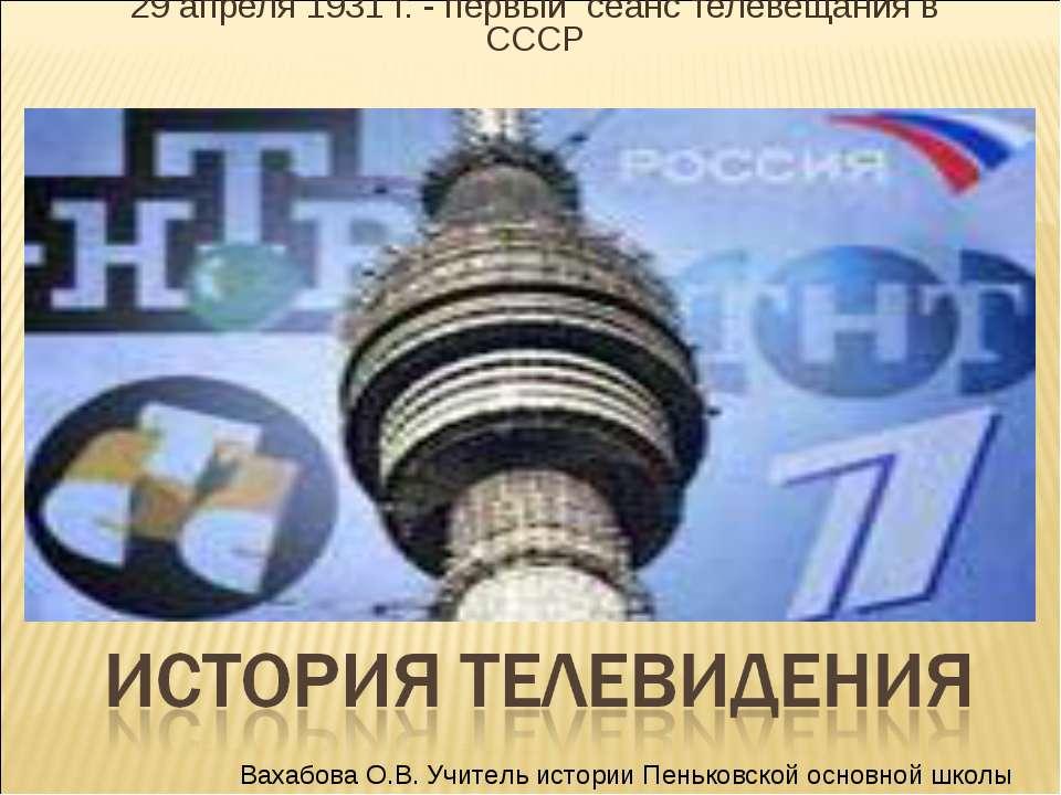 29 апреля 1931 г. - первый сеанс телевещания в СССР Вахабова О.В. Учитель ист...