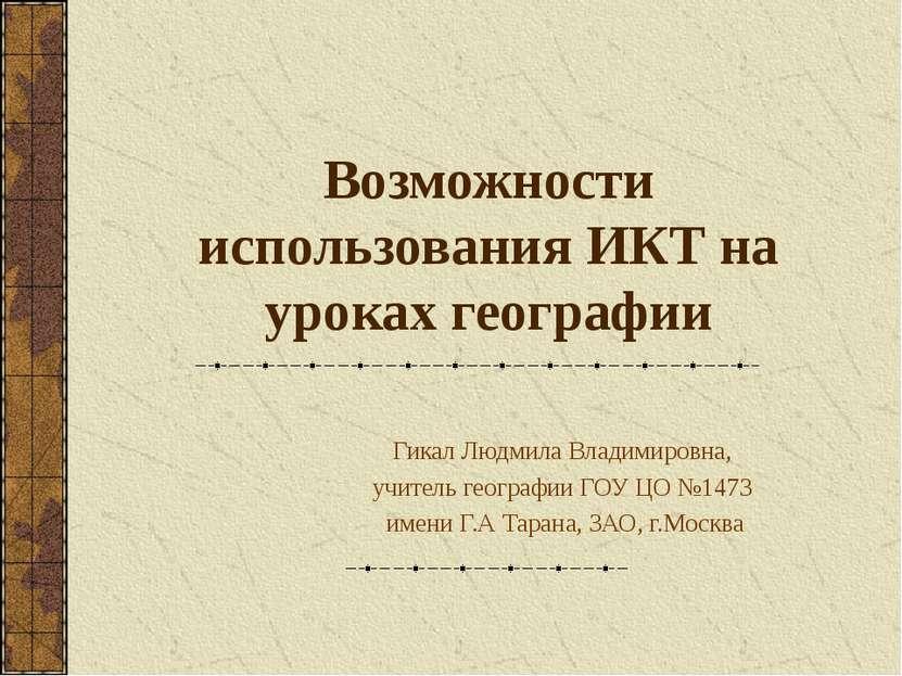 Возможности использования ИКТ на уроках географии Гикал Людмила Владимировна,...