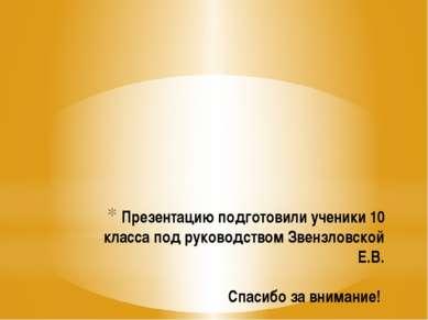 Презентацию подготовили ученики 10 класса под руководством Звензловской Е.В. ...