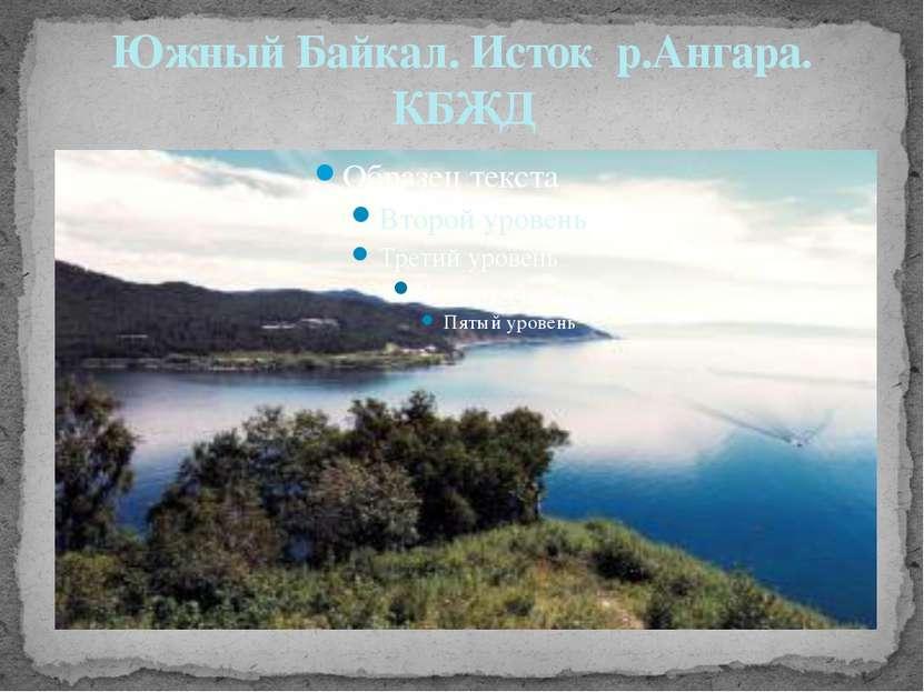 Южный Байкал. Исток р.Ангара. КБЖД