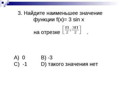 3. Найдите наименьшее значение функции f(x)= 3 sin x на отрезке . А) 0 B) -3 ...