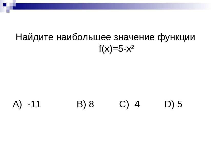 Найдите наибольшее значение функции f(x)=5-х2 А) -11 B) 8 C) 4 D) 5