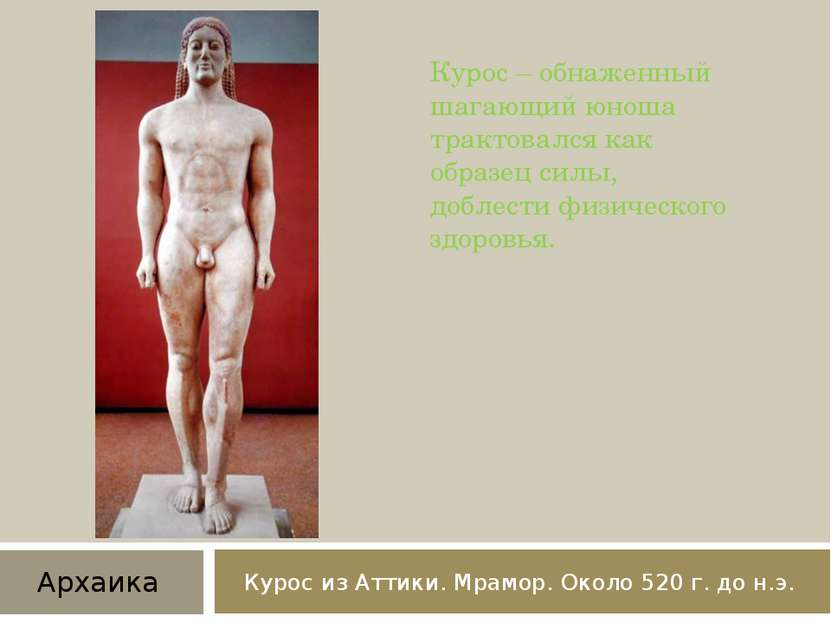 Курос из Аттики. Мрамор. Около 520 г. до н.э. Курос – обнаженный шагающий юно...