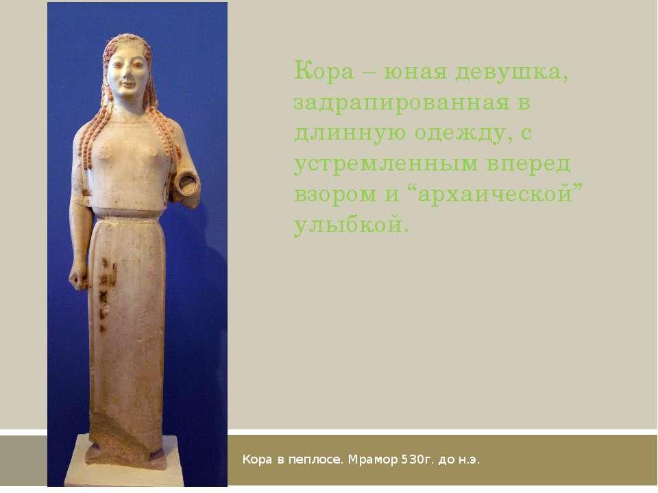 Кора в пеплосе. Мрамор 530г. до н.э. Кора – юная девушка, задрапированная в д...