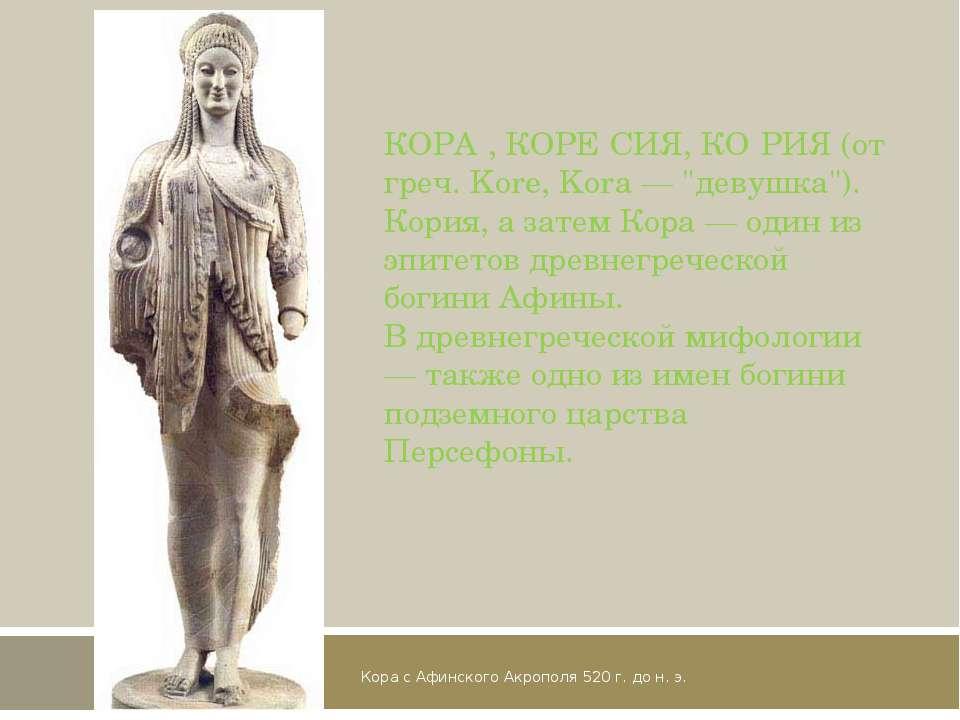 Кора с Афинского Акрополя 520 г. до н. э. КОРА , КОРЕ СИЯ, КО РИЯ (от греч. K...
