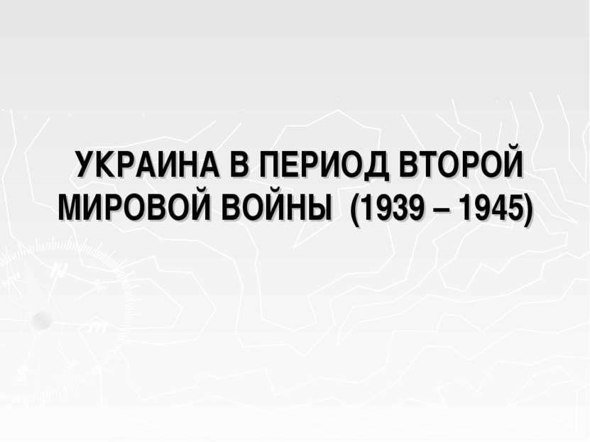 УКРАИНА В ПЕРИОД ВТОРОЙ МИРОВОЙ ВОЙНЫ (1939 – 1945)