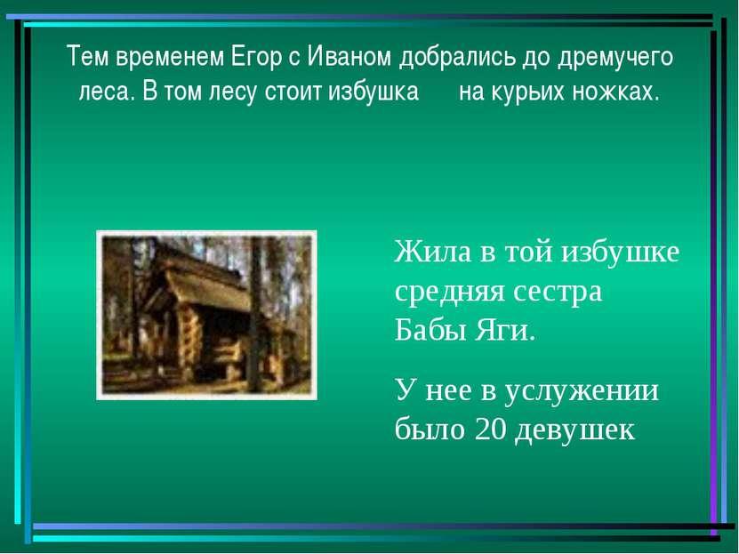 Тем временем Егор с Иваном добрались до дремучего леса. В том лесу стоит избу...