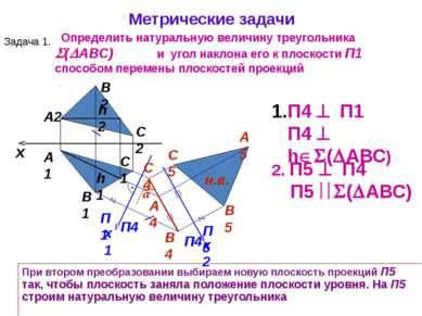 x А1 А2 П1 П4 x1 П4 П1 П4 h ( АВС) 2. П5 П4 П5 ( АВС) При втором преобразован...