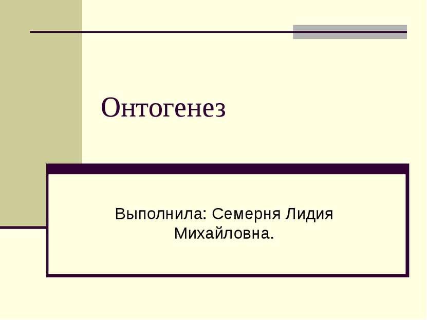 Онтогенез Выполнила: Семерня Лидия Михайловна.