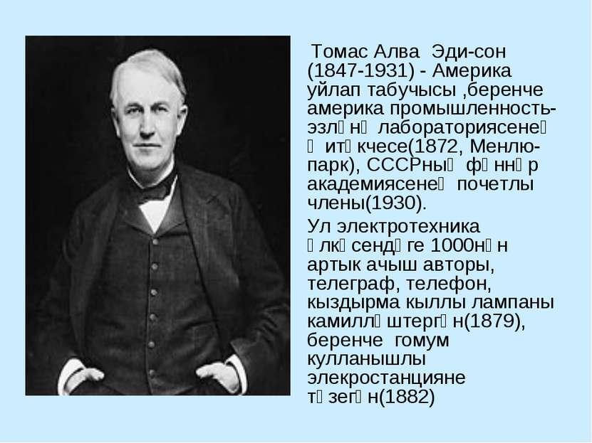 Томас Алва Эди сон (1847-1931) - Америка уйлап табучысы ,беренче америка пром...