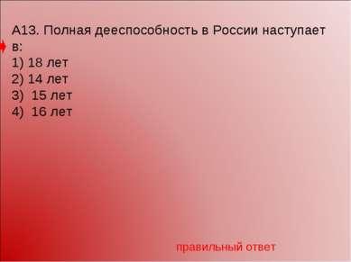 А13. Полная дееспособность в России наступает в: 1) 18 лет 2) 14 лет 3) 15 ле...