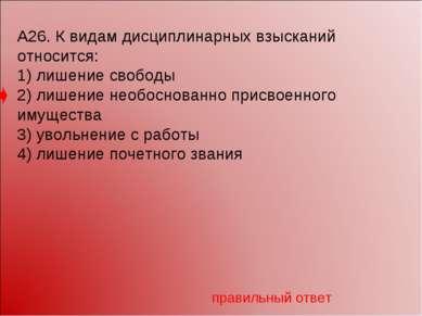 А26. К видам дисциплинарных взысканий относится: 1) лишение свободы 2) лишени...