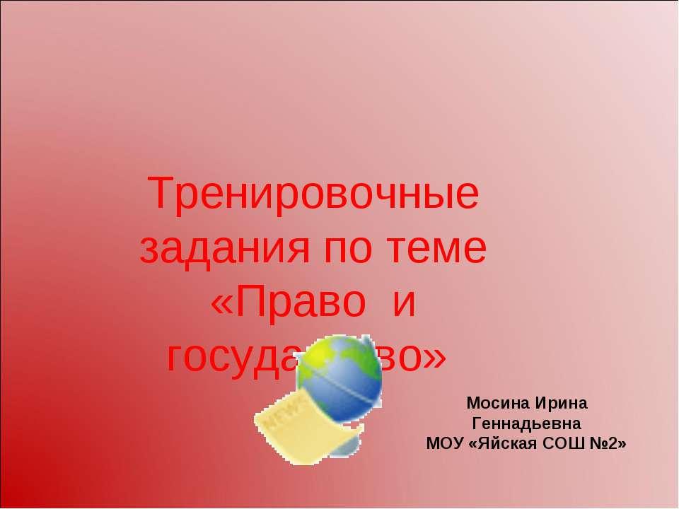 Тренировочные задания по теме «Право и государство» Мосина Ирина Геннадьевна ...