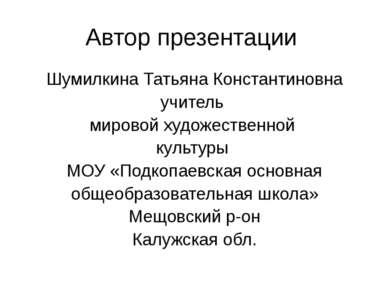 Автор презентации Шумилкина Татьяна Константиновна учитель мировой художестве...