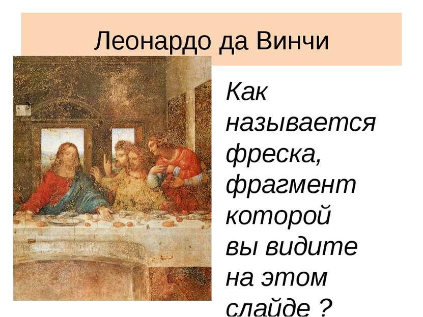Леонардо да Винчи Как называется фреска, фрагмент которой вы видите на этом с...