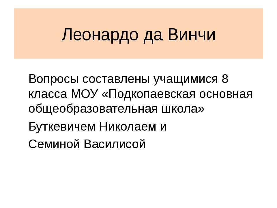 Леонардо да Винчи Вопросы составлены учащимися 8 класса МОУ «Подкопаевская ос...