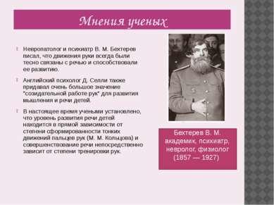 Мнения ученых Невропатолог и психиатр В. М. Бехтерев писал, что движения руки...
