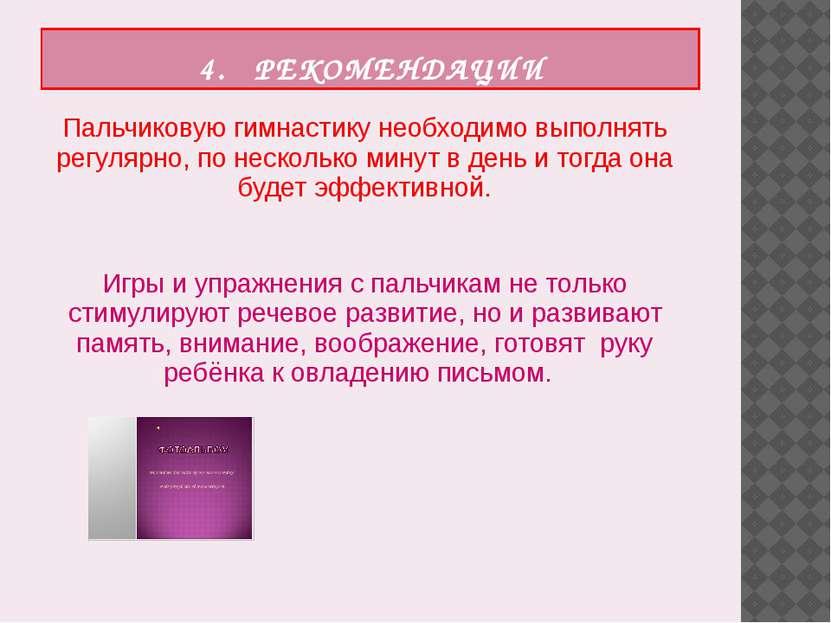 4. РЕКОМЕНДАЦИИ Пальчиковую гимнастику необходимо выполнять регулярно, по нес...