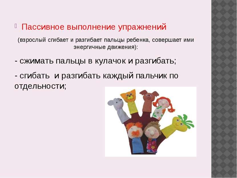 Пассивное выполнение упражнений (взрослый сгибает и разгибает пальцы ребенка,...
