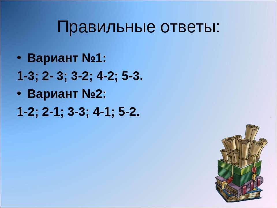 Правильные ответы: Вариант №1: 1-3; 2- 3; 3-2; 4-2; 5-3. Вариант №2: 1-2; 2-1...