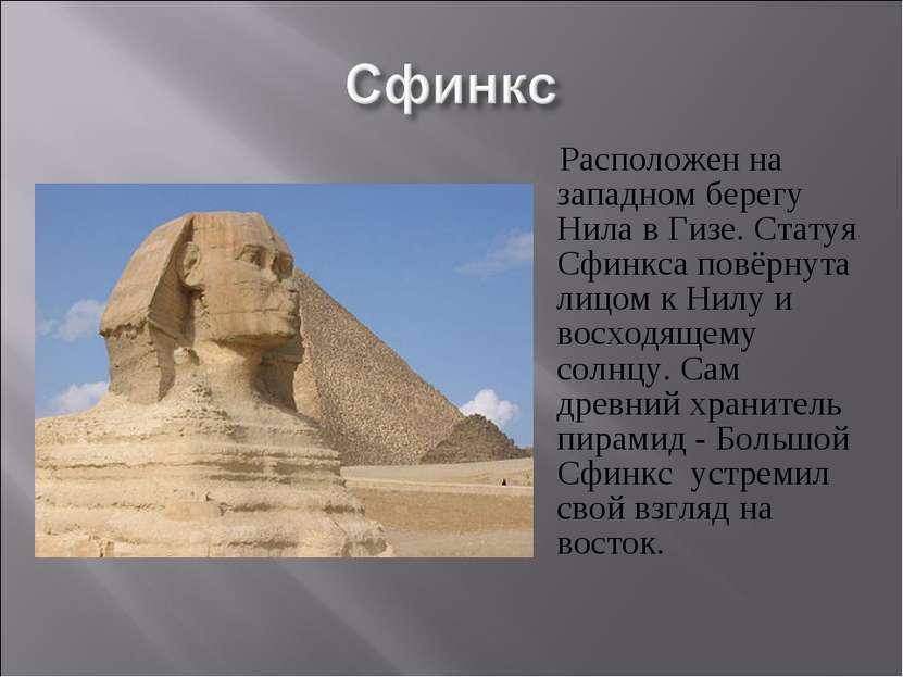 Расположен на западном берегу Нила в Гизе. Статуя Сфинкса повёрнута лицом к Н...