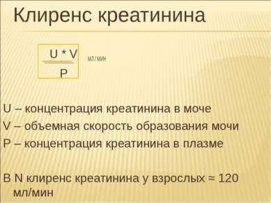 Клиренс креатинина U * V МЛ / МИН P U – концентрация креатинина в моче V – об...