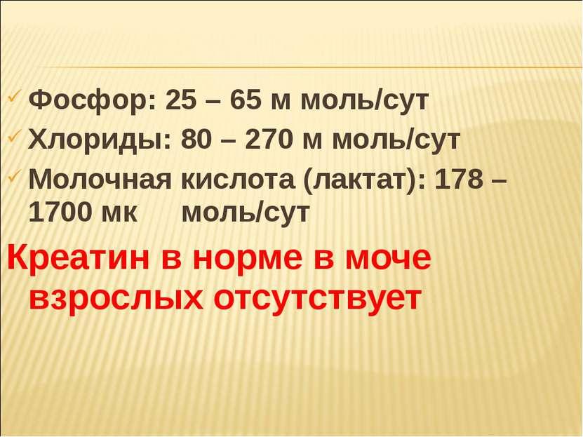 Фосфор: 25 – 65 м моль/сут Хлориды: 80 – 270 м моль/сут Молочная кислота (лак...