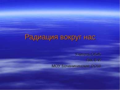 Радиация вокруг нас Учитель ОБЖ Лях В.И МОУ Бочанихинская ООШ