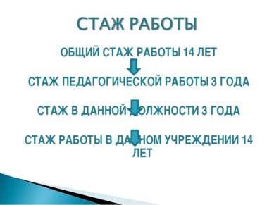 ОБЩИЙ СТАЖ РАБОТЫ 14 ЛЕТ СТАЖ ПЕДАГОГИЧЕСКОЙ РАБОТЫ 3 ГОДА СТАЖ В ДАННОЙ ДОЛЖ...