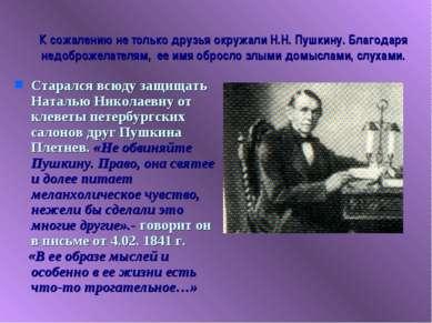 К сожалению не только друзья окружали Н.Н. Пушкину. Благодаря недоброжелателя...