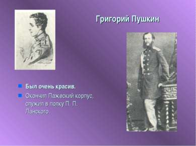 Григорий Пушкин Был очень красив. Окончил Пажеский корпус, служил в полку П. ...