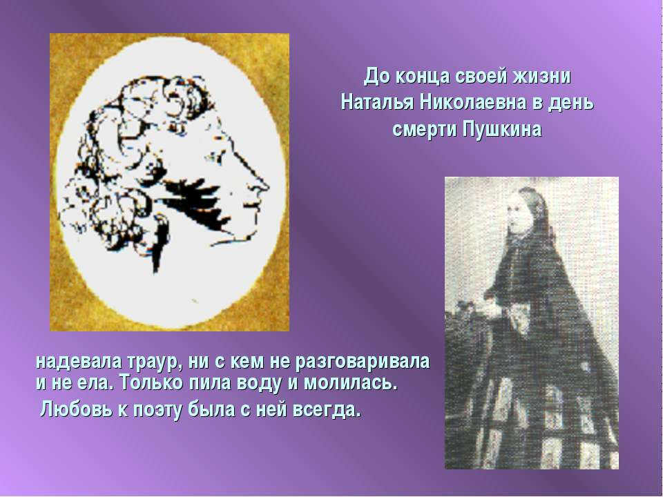 До конца своей жизни Наталья Николаевна в день смерти Пушкина надевала траур,...