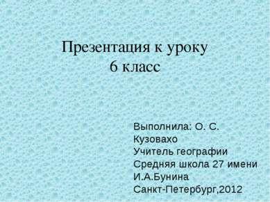 Презентация к уроку 6 класс Выполнила: О. С. Кузовахо Учитель географии Средн...