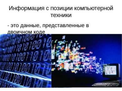 Информация с позиции компьютерной техники - это данные, представленные в двои...