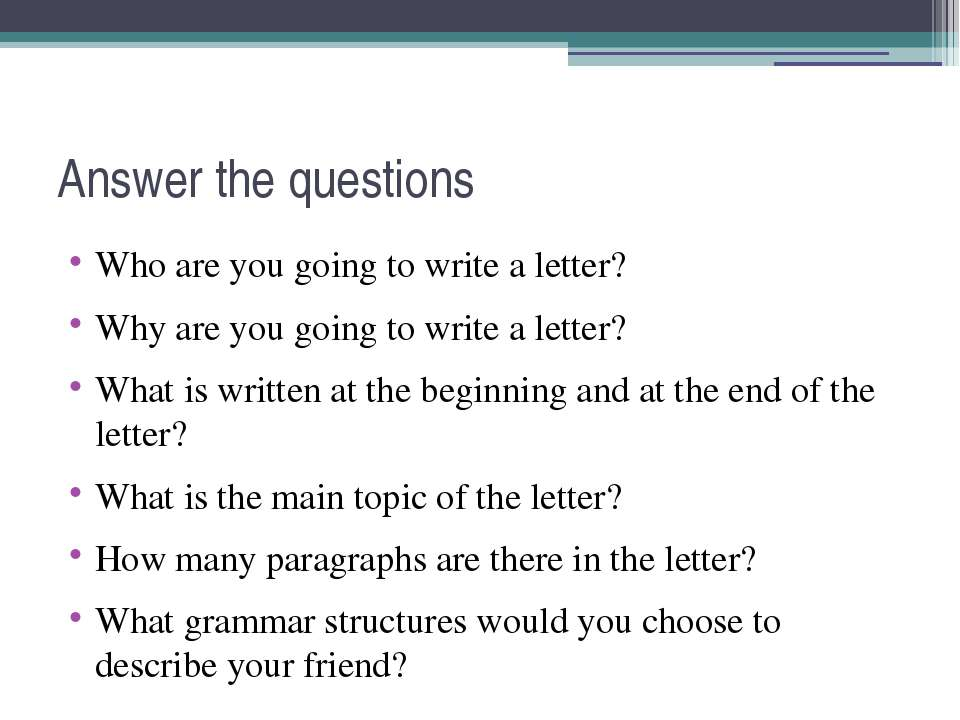 Answer the questions Who are you going to write a letter? Why are you going t...
