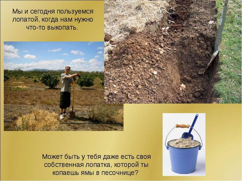 Мы и сегодня пользуемся лопатой, когда нам нужно что-то выкопать. Может быть ...