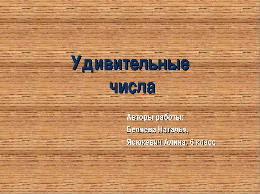 Удивительные числа Авторы работы: Беляева Наталья, Ясюкевич Алина, 6 класс