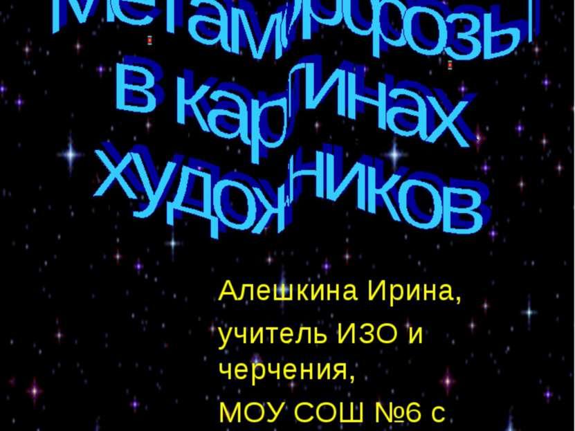 Метаморфозы в картинах художников Алешкина Ирина, учитель ИЗО и черчения, МОУ...