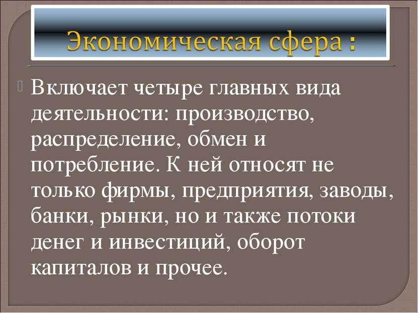 Включает четыре главных вида деятельности: производство, распределение, обмен...