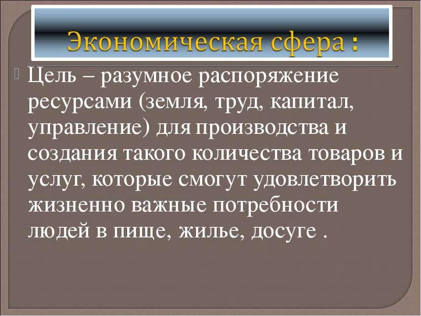 Цель – разумное распоряжение ресурсами (земля, труд, капитал, управление) для...