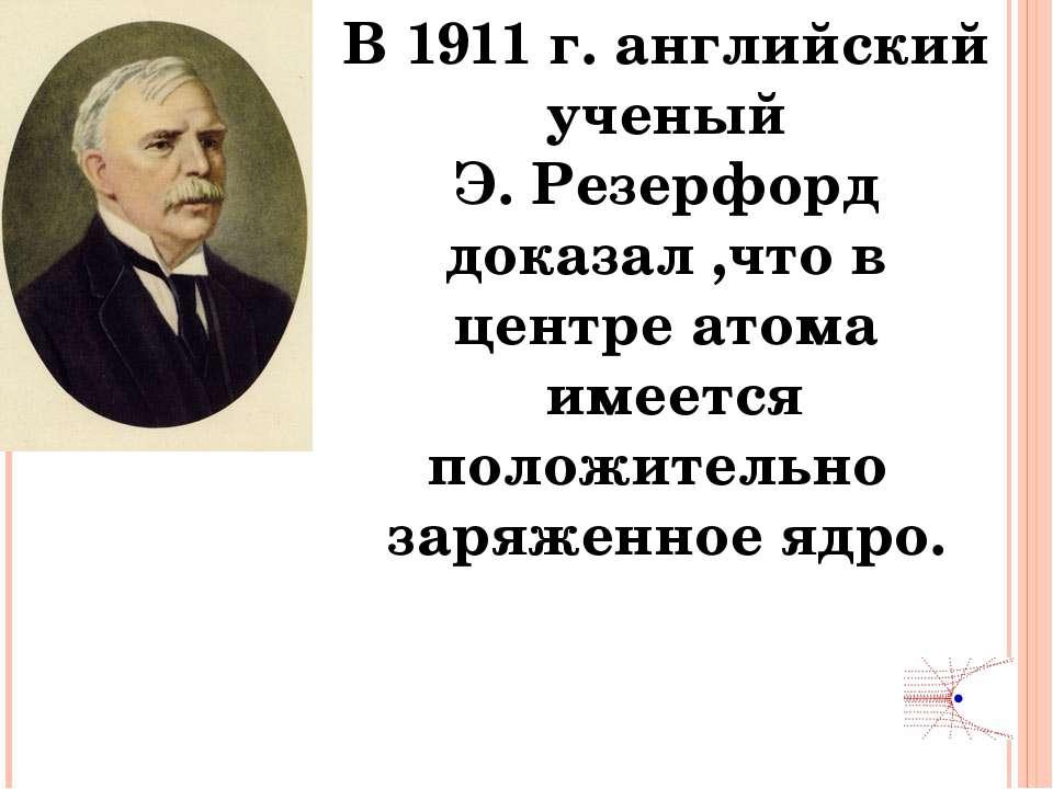 В 1911 г. английский ученый Э. Резерфорд доказал ,что в центре атома имеется ...